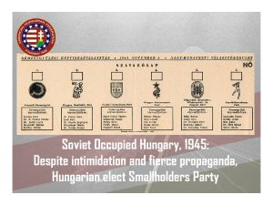 1945… Despite Soviet occupation and intimidation, Hungarians resoundingly rejected the Communist Party and elected the Smallholders Party. But history was again not on Hungary's side. A few short years later, she was forced to accept a brutal, Soviet-installed government.