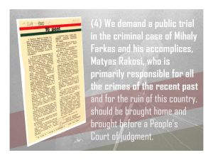 4. We demand a public trial in the criminal case of Mihaly Farkas and his accomplices and that Matyas Rakosi be brought home and brought before a People's Court of judgment.