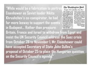 """While it would be a fabrication to portray President Eisenhower as Soviet leader Nikita Khrushchev's co-conspirator, he had far more leeway to support the events in Budapest… Rather than pressure Britain, France and Israel to withdraw from Egypt and insist the UN Security Council address the Suez crisis from October 28 to November 1, Mr. Eisenhower could have accepted Secretary of State John Dulles's proposal of October 25 to place the Hungarian question on the Security Council's agenda."""