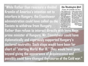 "...Rather than reassure a divided Kremlin of America's intention not to interfere in Hungary, the Eisenhower administration could have called on the Soviets to withdraw from Hungary. Rather than refuse to interact directly with Imre Nagy, prime minister of Hungary, Mr. Eisenhower could have diplomatically and vigorously supported Hungary's declared neutrality. Such steps would have been far short of ""starting World War III."" They would have gone beyond giving the appearance of acquiescence and possibly could have changed the course of the Cold war."""
