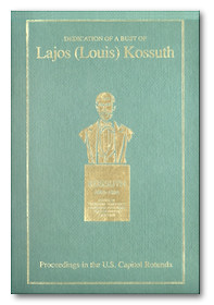 Dedication by the United States Congress of a Bust of Lajos (Louis) Kossuth: Proceedings in the U.S. Capitol Rotunda - with a forward by Rep. Tom Lantos [Download 4.5Mb]