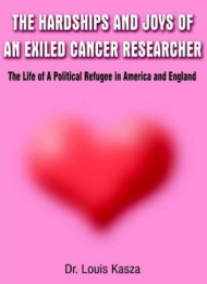 Hardships and Joys of an Exiled Cancer Researcher -- A Fictionalized Autobiography of Politics and Cancer by Dr. Louis Kasza